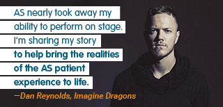 AS nearly took away my ability to perform on stage. I'm sharing my story to help bring the realities of the AS patient experience to life. —Dan Reynolds, Imagine Dragons